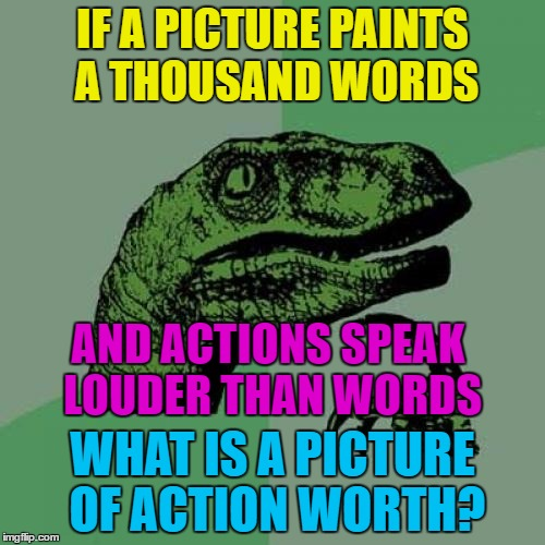 Maybe it depends on the picture :) | IF A PICTURE PAINTS A THOUSAND WORDS WHAT IS A PICTURE OF ACTION WORTH? AND ACTIONS SPEAK LOUDER THAN WORDS | image tagged in memes,philosoraptor,pictures,words,sayings,old sayings | made w/ Imgflip meme maker