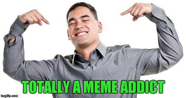 TOTALLY A MEME ADDICT | made w/ Imgflip meme maker