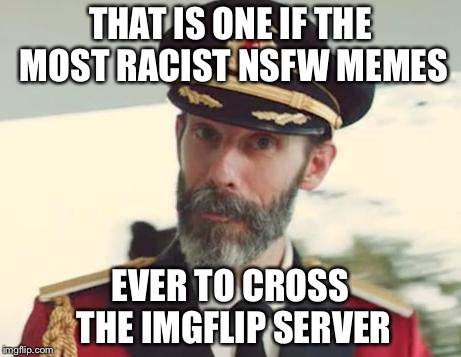 THAT IS ONE IF THE MOST RACIST NSFW MEMES EVER TO CROSS THE IMGFLIP SERVER | made w/ Imgflip meme maker