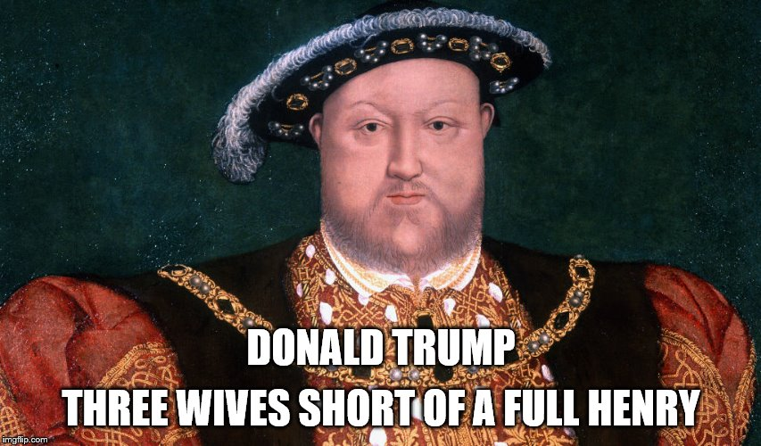 Three wives short  | DONALD TRUMP THREE WIVES SHORT OF A FULL HENRY | image tagged in trump,henry viii | made w/ Imgflip meme maker