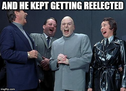 AND HE KEPT GETTING REELECTED | made w/ Imgflip meme maker