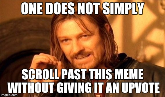 One Does Not Simply Meme | ONE DOES NOT SIMPLY SCROLL PAST THIS MEME WITHOUT GIVING IT AN UPVOTE | image tagged in memes,one does not simply | made w/ Imgflip meme maker