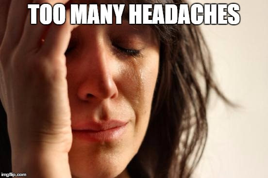 First World Problems Meme | TOO MANY HEADACHES | image tagged in memes,first world problems | made w/ Imgflip meme maker