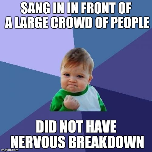 Success Kid Meme | SANG IN IN FRONT OF A LARGE CROWD OF PEOPLE DID NOT HAVE NERVOUS BREAKDOWN | image tagged in memes,success kid | made w/ Imgflip meme maker