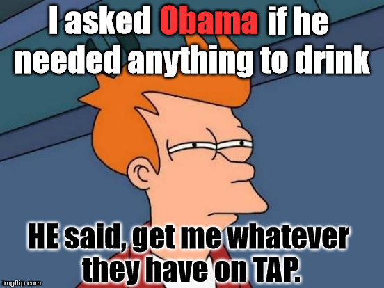 Futurama Fry Meme | I asked HE said, get me whatever they have on TAP. Obama if he needed anything to drink | image tagged in memes,futurama fry,politics,political,political meme,first world problems | made w/ Imgflip meme maker