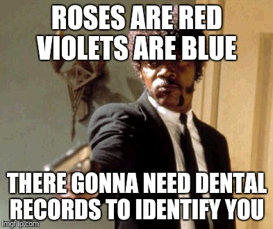 Say That Again I Dare You Meme | ROSES ARE RED VIOLETS ARE BLUE THERE GONNA NEED DENTAL RECORDS TO IDENTIFY YOU | image tagged in memes,say that again i dare you | made w/ Imgflip meme maker