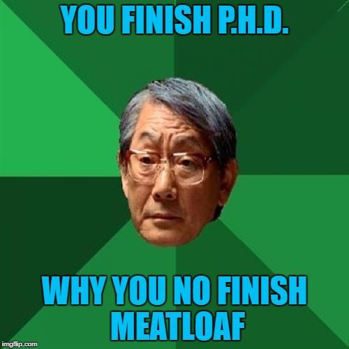 High Expectations Asian Father |  YOU FINISH P.H.D. WHY YOU NO FINISH MEATLOAF | image tagged in memes,high expectations asian father | made w/ Imgflip meme maker