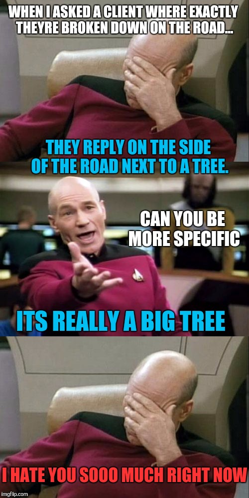 Work vent 2, this conversation went on for 20 min. and 2 more people were involved by the end | WHEN I ASKED A CLIENT WHERE EXACTLY THEYRE BROKEN DOWN ON THE ROAD... THEY REPLY ON THE SIDE OF THE ROAD NEXT TO A TREE. CAN YOU BE MORE SPE | image tagged in work,captain picard facepalm,asshole driver | made w/ Imgflip meme maker