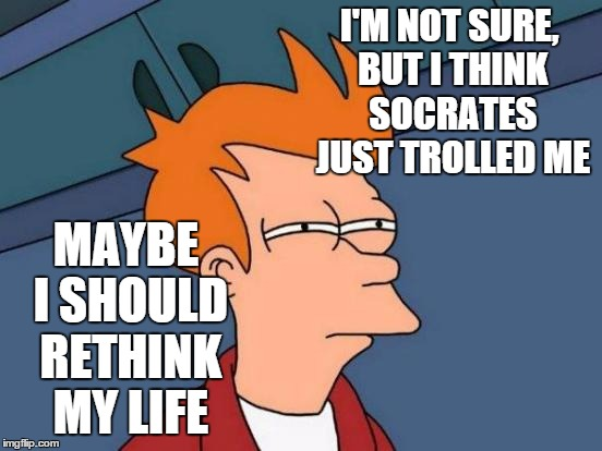 Futurama Fry Meme | I'M NOT SURE, BUT I THINK SOCRATES JUST TROLLED ME MAYBE I SHOULD RETHINK MY LIFE | image tagged in memes,futurama fry | made w/ Imgflip meme maker