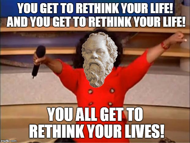 Oprah You Get A Meme | YOU GET TO RETHINK YOUR LIFE! AND YOU GET TO RETHINK YOUR LIFE! YOU ALL GET TO RETHINK YOUR LIVES! | image tagged in memes,oprah you get a | made w/ Imgflip meme maker