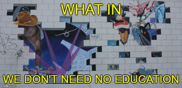 WHAT IN WE DON'T NEED NO EDUCATION | made w/ Imgflip meme maker