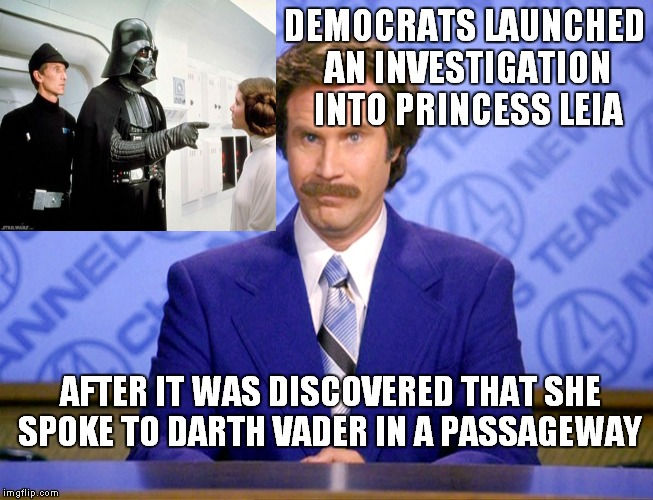 Be careful who you talk to, they're listening. | DEMOCRATS LAUNCHED AN INVESTIGATION INTO PRINCESS LEIA AFTER IT WAS DISCOVERED THAT SHE SPOKE TO DARTH VADER IN A PASSAGEWAY | image tagged in anchorman ron burgundy,russians,democrats,sessions,investigation | made w/ Imgflip meme maker