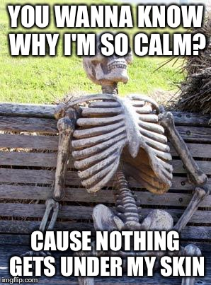 Waiting Skeleton Meme | YOU WANNA KNOW WHY I'M SO CALM? CAUSE NOTHING GETS UNDER MY SKIN | image tagged in memes,waiting skeleton | made w/ Imgflip meme maker