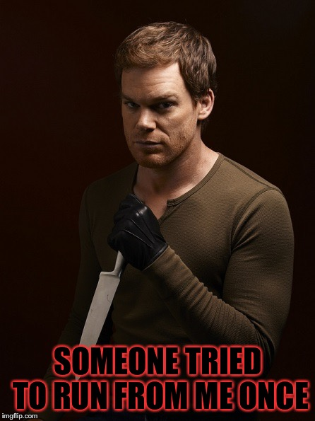 Dexter Weilding Knife | SOMEONE TRIED TO RUN FROM ME ONCE | image tagged in dexter weilding knife | made w/ Imgflip meme maker