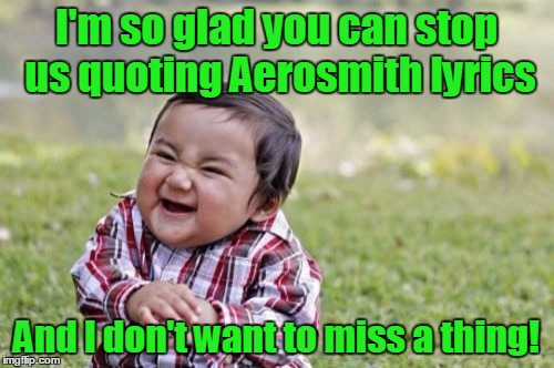 Evil Toddler Meme | I'm so glad you can stop us quoting Aerosmith lyrics And I don't want to miss a thing! | image tagged in memes,evil toddler | made w/ Imgflip meme maker