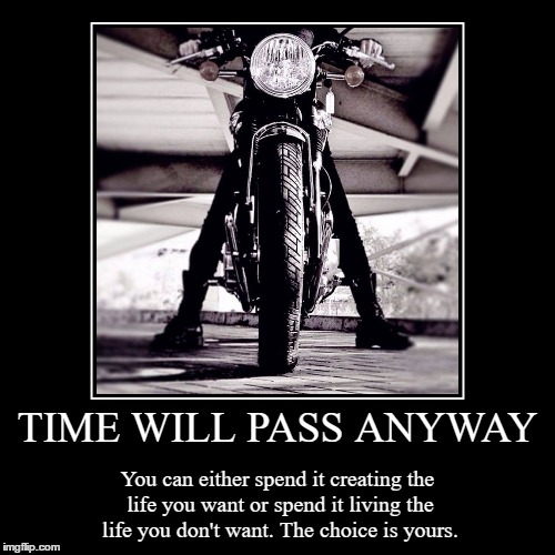 TIME WILL PASS ANYWAY | You can either spend it creating the life you want or spend it living the life you don't want. The choice is yours. | image tagged in funny,demotivationals | made w/ Imgflip demotivational maker