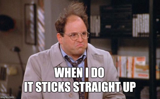 WHEN I DO IT STICKS STRAIGHT UP | made w/ Imgflip meme maker