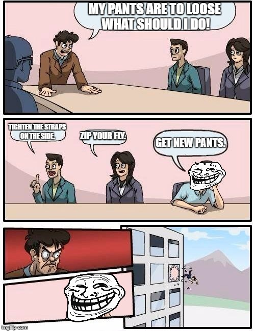 Boardroom Meeting Suggestion Meme | MY PANTS ARE TO LOOSE WHAT SHOULD I DO! TIGHTEN THE STRAPS ON THE SIDE. ZIP YOUR FLY. GET NEW PANTS. | image tagged in memes,boardroom meeting suggestion | made w/ Imgflip meme maker
