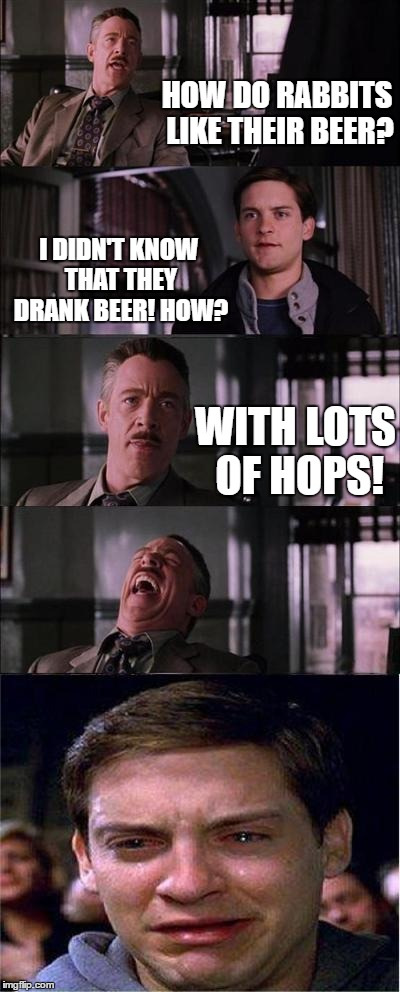 Peter Parker Cry | HOW DO RABBITS LIKE THEIR BEER? I DIDN'T KNOW THAT THEY DRANK BEER! HOW? WITH LOTS OF HOPS! | image tagged in memes,peter parker cry | made w/ Imgflip meme maker