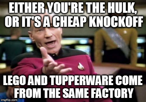 Picard Wtf Meme | EITHER YOU'RE THE HULK, OR IT'S A CHEAP KNOCKOFF LEGO AND TUPPERWARE COME FROM THE SAME FACTORY | image tagged in memes,picard wtf | made w/ Imgflip meme maker