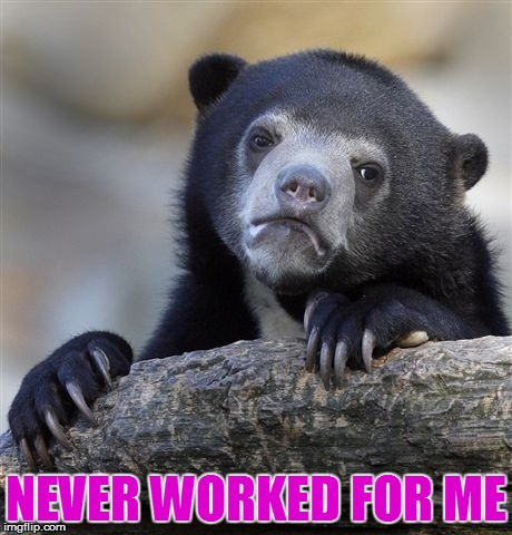 Confession Bear Meme | NEVER WORKED FOR ME | image tagged in memes,confession bear | made w/ Imgflip meme maker