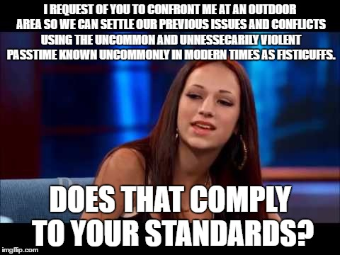 Cash Me Ousside but painfully verbose. | I REQUEST OF YOU TO CONFRONT ME AT AN OUTDOOR AREA SO WE CAN SETTLE OUR PREVIOUS ISSUES AND CONFLICTS USING THE UNCOMMON AND UNNESSECARILY V | image tagged in cash me ousside how bow dah,memes,verbose | made w/ Imgflip meme maker