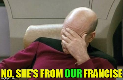 Captain Picard Facepalm Meme | NO, SHE'S FROM OUR FRANCISE OUR | image tagged in memes,captain picard facepalm | made w/ Imgflip meme maker