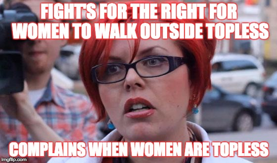 Sorry, Emma Watson, but there is no winning when it comes to feminism. | FIGHT'S FOR THE RIGHT FOR WOMEN TO WALK OUTSIDE TOPLESS COMPLAINS WHEN WOMEN ARE TOPLESS | image tagged in angry feminist,feminism,emma watson,memes,lol,women rights | made w/ Imgflip meme maker