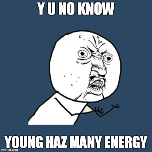 Y U No Meme | Y U NO KNOW YOUNG HAZ MANY ENERGY | image tagged in memes,y u no | made w/ Imgflip meme maker