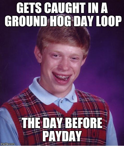 Bad Luck Brian Meme | GETS CAUGHT IN A GROUND HOG DAY LOOP THE DAY BEFORE PAYDAY | image tagged in memes,bad luck brian | made w/ Imgflip meme maker