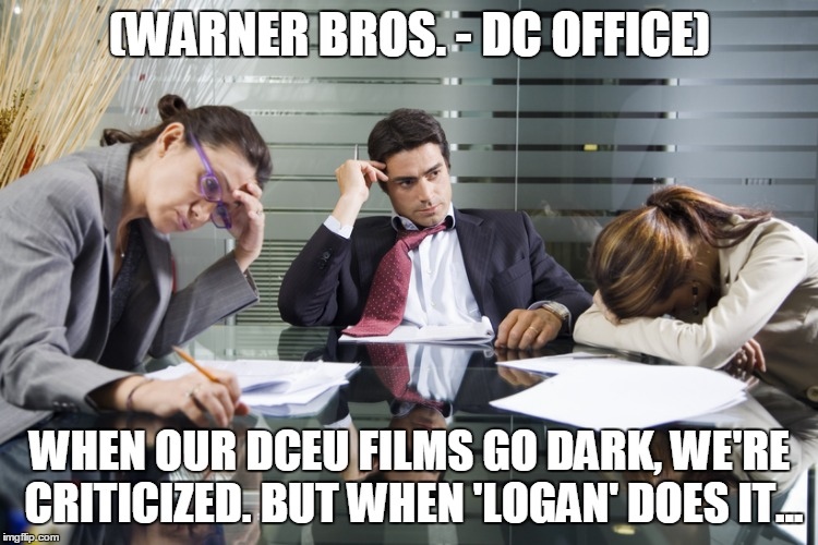 (WARNER BROS. - DC OFFICE); WHEN OUR DCEU FILMS GO DARK, WE'RE CRITICIZED. BUT WHEN 'LOGAN' DOES IT... | made w/ Imgflip meme maker