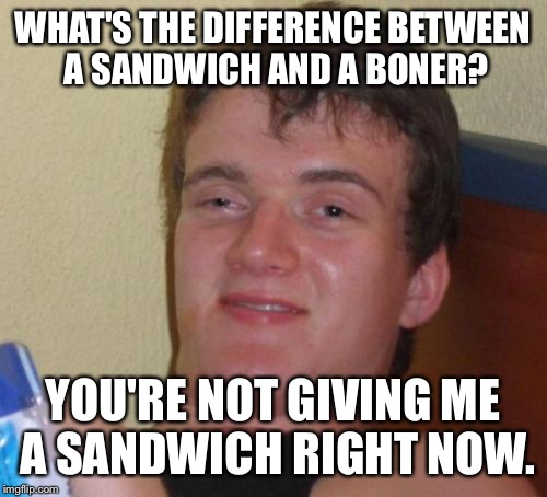 The best pickup line ever. | WHAT'S THE DIFFERENCE BETWEEN A SANDWICH AND A BONER? YOU'RE NOT GIVING ME A SANDWICH RIGHT NOW. | image tagged in memes,10 guy | made w/ Imgflip meme maker