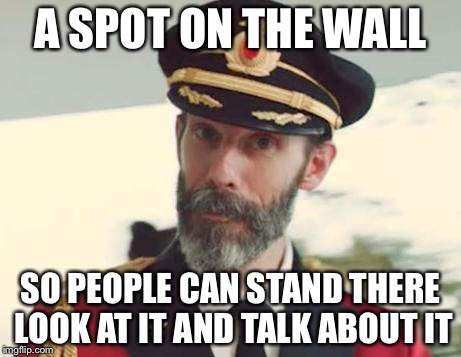 A SPOT ON THE WALL SO PEOPLE CAN STAND THERE LOOK AT IT AND TALK ABOUT IT | made w/ Imgflip meme maker
