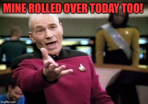 Picard Wtf Meme | MINE ROLLED OVER TODAY TOO! | image tagged in memes,picard wtf | made w/ Imgflip meme maker
