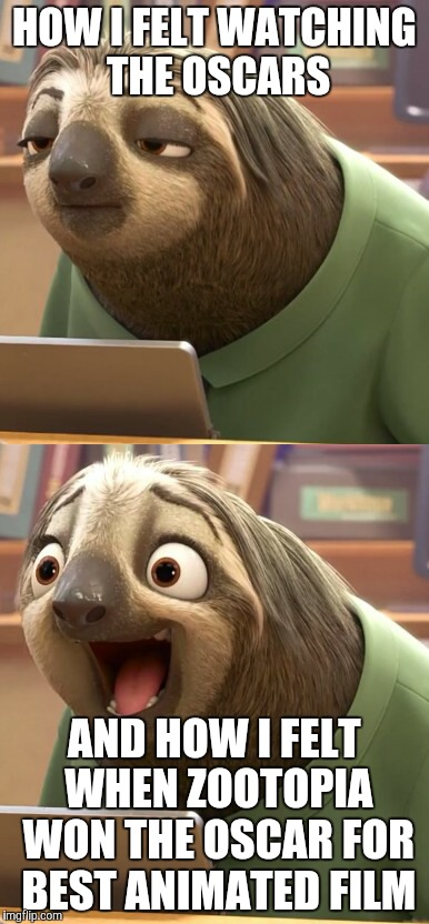 Zootopia won big at the Oscars | HOW I FELT WATCHING THE OSCARS AND HOW I FELT WHEN ZOOTOPIA WON THE OSCAR FOR BEST ANIMATED FILM | image tagged in zootopia,zootopia sloth,sloth zootopia,funny,memes | made w/ Imgflip meme maker