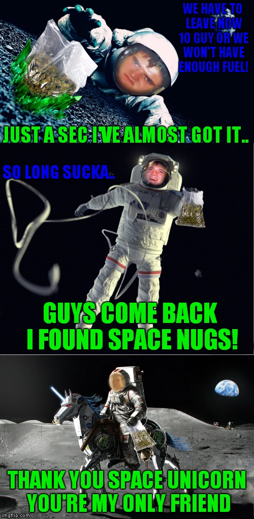 Why you have to pass drug tests to be an astronaut... | WE HAVE TO LEAVE NOW 10 GUY OR WE WON'T HAVE ENOUGH FUEL! THANK YOU SPACE UNICORN YOU'RE MY ONLY FRIEND JUST A SEC I'VE ALMOST GOT IT.. GUYS | image tagged in 10 guy,lost in space,chillin' astronaut | made w/ Imgflip meme maker