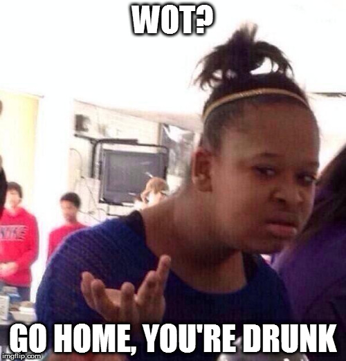 Black Girl Wat Meme | WOT? GO HOME, YOU'RE DRUNK | image tagged in memes,black girl wat | made w/ Imgflip meme maker