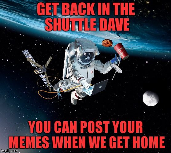 How I'd be in space... | GET BACK IN THE SHUTTLE DAVE YOU CAN POST YOUR MEMES WHEN WE GET HOME | image tagged in dank memes,so true memes,meme addict | made w/ Imgflip meme maker