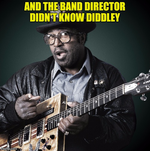 AND THE BAND DIRECTOR DIDN'T KNOW DIDDLEY | made w/ Imgflip meme maker