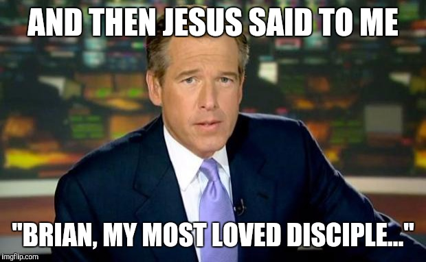 "Brian Williams Was There Meme | AND THEN JESUS SAID TO ME ""BRIAN, MY MOST LOVED DISCIPLE..."" 
