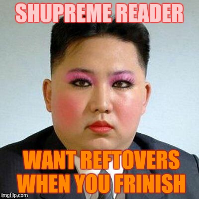 Kim Jong-un is a little on the sweet side,,, | SHUPREME READER WANT REFTOVERS WHEN YOU FRINISH | image tagged in kim jong-un is a little on the sweet side   | made w/ Imgflip meme maker