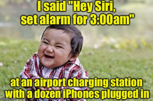 "Evil toddler wakes up a dozen travelers a 3:00am | I said ""Hey Siri, set alarm for 3:00am"" at an airport charging station with a dozen iPhones plugged in 