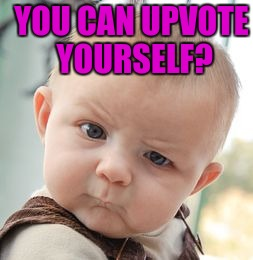 Skeptical Baby Meme | YOU CAN UPVOTE YOURSELF? | image tagged in memes,skeptical baby | made w/ Imgflip meme maker