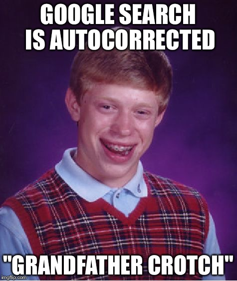"Bad Luck Brian Meme | GOOGLE SEARCH IS AUTOCORRECTED ""GRANDFATHER CROTCH"" 