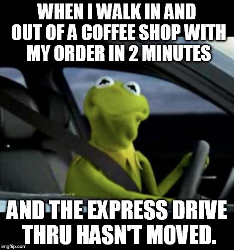 Kermit Driving |  WHEN I WALK IN AND OUT OF A COFFEE SHOP WITH MY ORDER IN 2 MINUTES; AND THE EXPRESS DRIVE THRU HASN'T MOVED. | image tagged in kermit driving | made w/ Imgflip meme maker