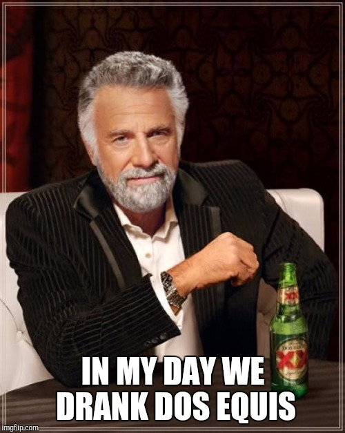The Most Interesting Man In The World Meme | IN MY DAY WE DRANK DOS EQUIS | image tagged in memes,the most interesting man in the world | made w/ Imgflip meme maker