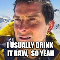 I USUALLY DRINK IT RAW,  SO YEAH | made w/ Imgflip meme maker
