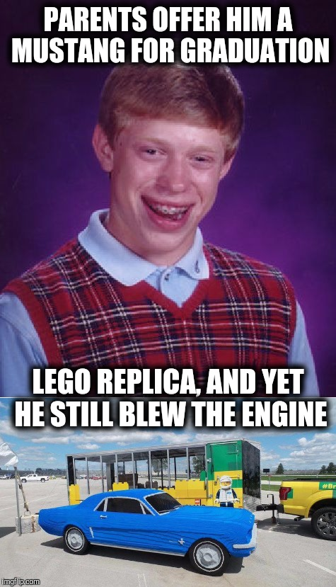 Great graduation present | PARENTS OFFER HIM A MUSTANG FOR GRADUATION LEGO REPLICA, AND YET HE STILL BLEW THE ENGINE | image tagged in lego week,juicydeath1025,badluckbrian,ford mustang | made w/ Imgflip meme maker