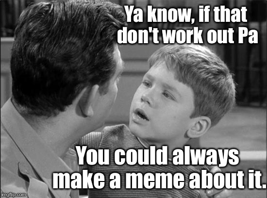 Ya know, if that don't work out Pa You could always make a meme about it. | image tagged in memes,opie,andy taylor,solution,funny memes | made w/ Imgflip meme maker