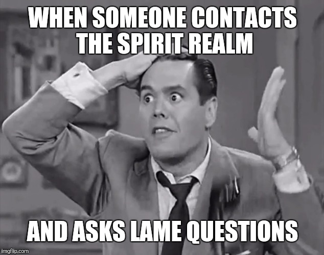 Trying to find the answers to life's persistent questions | WHEN SOMEONE CONTACTS THE SPIRIT REALM AND ASKS LAME QUESTIONS | image tagged in ricky frustrated,spirit,frustrated | made w/ Imgflip meme maker